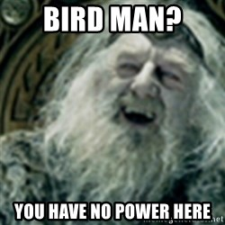you have no power here - Bird man?  You have no power here