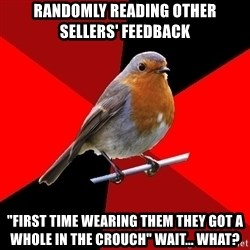"""Retail Robin - randomly reading other sellers' feedback """"first time wearing them they got a whole in the crouch"""" wait... what?"""
