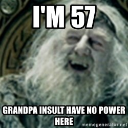 you have no power here - i'm 57 grandpa insult have no power here