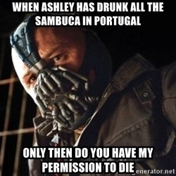 Only then you have my permission to die - When Ashley has drunk all the Sambuca in Portugal Only then do you have my permission to die