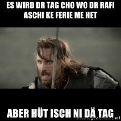 But it is not this Day ARAGORN - es wird dr tag cho wo dr rafi aschi ke ferie me het aber hüt isch ni dä tag