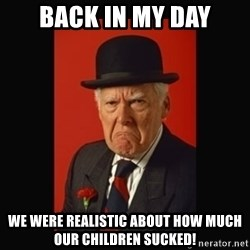 grumpy old man - Back in My Day We were realistic about how much our children sucked!