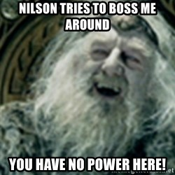 you have no power here - Nilson tries to boss me around YOU HAVE NO POWER HERE!