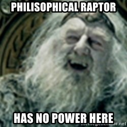 you have no power here - PHILISOPHICAL RAPTOR HAS NO POWER HERE