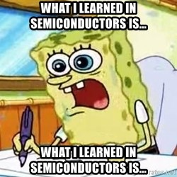 Spongebob What I Learned In Boating School Is - What I learned in Semiconductors is... What I learned in Semiconductors is...