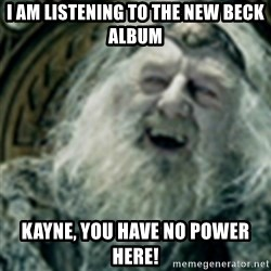 you have no power here - I am listening to the new Beck album Kayne, you have no power here!