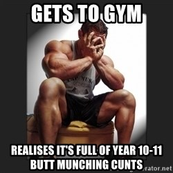 gym problems - Gets to gym Realises it's full of year 10-11 butt munching cunts