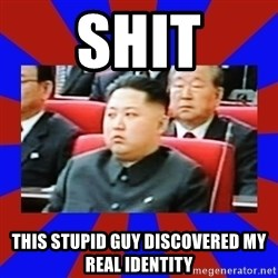 kim jong un - Shit This stupid guy discovered my real identity