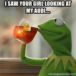 But that's none of my business: Kermit the Frog - I saw your girl looking at my Audi....