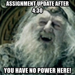 you have no power here - Assignment update after 4:30 YOU HAVE NO POWER HERE!