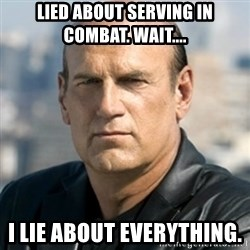 Jesse Ventura - Lied about serving in combat. Wait.... I lie about everything.