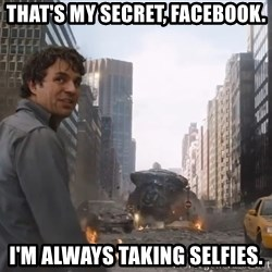 That's my secret cap, - That's my secret, facebook. I'm always taking selfies.