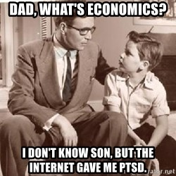 Racist Father - dad, what's economics? i don't know son, but the internet gave me ptsd.