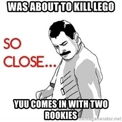 So Close... meme - Was about to kill lego Yuu comes in with two rookies