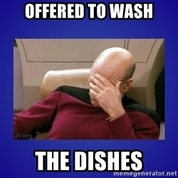 Picard facepalm  - offered to wash the dishes