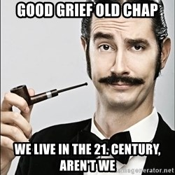 Rich Guy - good grief old chap we live in the 21. century, aren't we