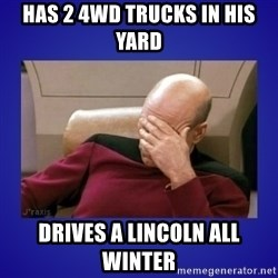 Picard facepalm  - Has 2 4WD trucks in his yard Drives a Lincoln all winter