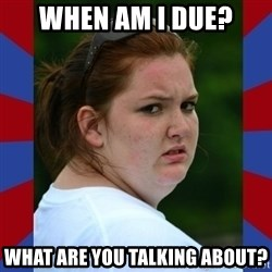 Fat Girlfriend in Denail - when am I due? what are you talking about?