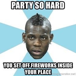 Balotelli - Party so hard  you set off fireworks INSIDE your place