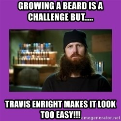 Jase Robertson - GROWING A BEARD IS A CHALLENGE BUT..... TRAVIS ENRIGHT MAKES IT LOOK TOO EASY!!!