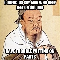 Confucius Say - Confucius say, man who keep feet on ground  have trouble putting on pants