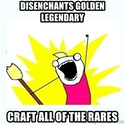 All the things - DISENCHANTS GOLDEN LEGENDARY CRAFT ALL OF THE RARES