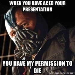 Only then you have my permission to die - when you have aced your  presentation you have my permission to die