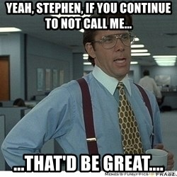 That would be great - Yeah, Stephen, if you continue to not call me... ...That'd be great....