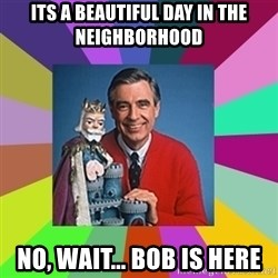 mr rogers  - its a beautiful day in the Neighborhood No, Wait... Bob is Here