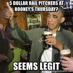 obama beer - 5 dollar rail pitchers at rooney's thursday? seems legit