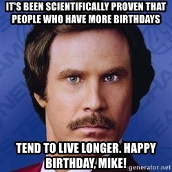 Ron Burgundy - It's been scientifically proven that people who have more birthdays  Tend to live longer. Happy Birthday, Mike!