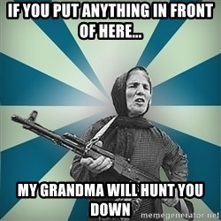 badgrandma - If you put anything in front of here... my grandma will hunt you down