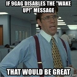 """If everyone could stop posting Bitstrips that would be great - If 9gag disables the """"wake up!"""" message that would be great"""