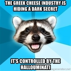 Lame Pun Coon - The Greek cheese industry is hiding a dark secret It's controlled by the hallouminati