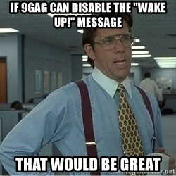 """If everyone could stop posting Bitstrips that would be great - if 9gag can disable the """"wake up!"""" message that would be great"""