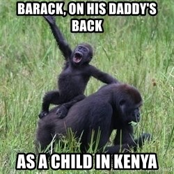 Happy Gorilla - barack, on his daddy's back as a child in kenya