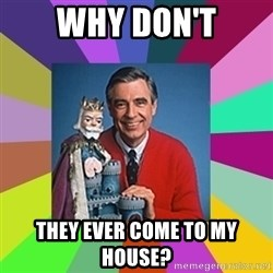 mr rogers  - why don't they ever come to my house?