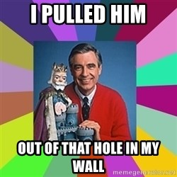 mr rogers  - i pulled him out of that hole in my wall