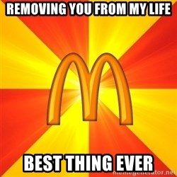 Maccas Meme - Removing you from my life Best thing ever