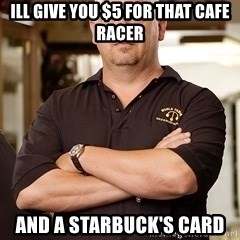 Rick Harrison - ill give you $5 for that cafe racer and a starbuck's card