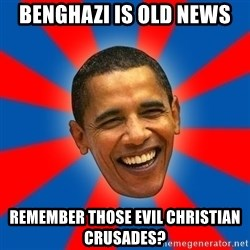 Obama - benghazi is old news remember those evil christian crusades?