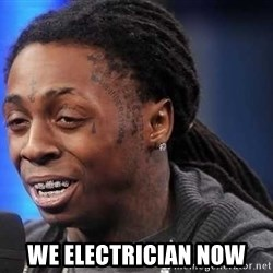 we president now -  We electrician now