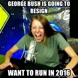 Unfunny/Uninformed Podcast Girl - george bush is going to resign want to run in 2016