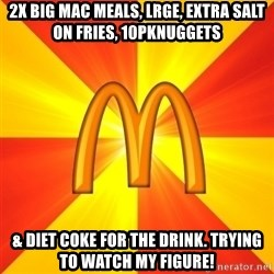 Maccas Meme - 2x Big Mac meals, lrge, extra salt on fries, 10pknuggets & diet coke for the drink. Trying to watch my figure!