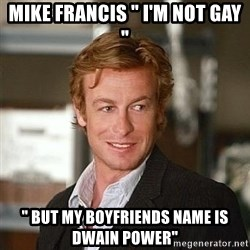 "TipicalPatrickJane - Mike Francis "" I'm not gay "" "" but my boyfriends name is Dwain power"""