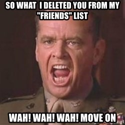 "Jack Nicholson - You can't handle the truth! - SO WHAT  I DELETED YOU FROM MY ""FRIENDS"" LIST WAH! WAH! WAH! MOVE ON"