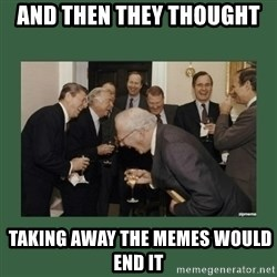 laughing politician - And then they thought  taking away the memes would end it