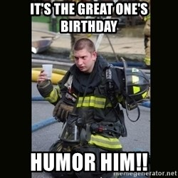 Furious Firefighter - It's the Great One's Birthday Humor Him!!