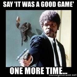 I dare you! I double dare you motherfucker! - say 'it was a good game' one more time...