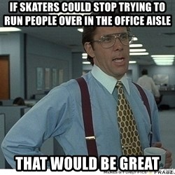That would be great - if skaters could stop trying to run people over in the office aisle that would be great